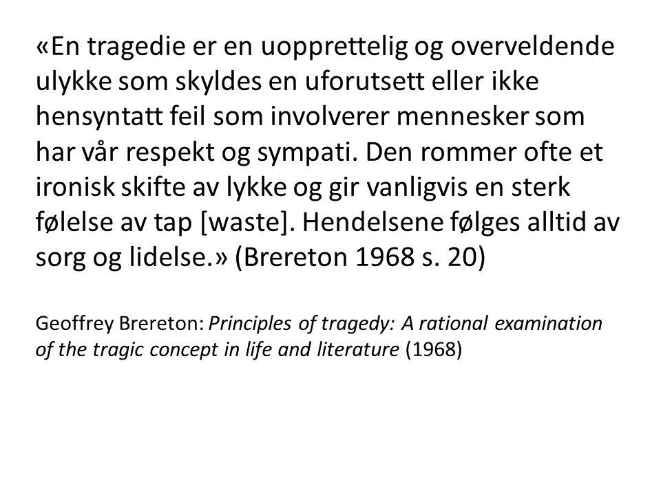«En tragedie er en uopprettelig og overveldende ulykke som skyldes en uforutsett eller ikke hensyntatt feil som involverer mennesker som har vår respekt og sympati. Den rommer ofte et ironisk skifte av lykke og gir vanligvis en sterk følelse av tap [waste]. Hendelsene følges alltid av sorg og lidelse.» (Brereton 1968 s. 20)